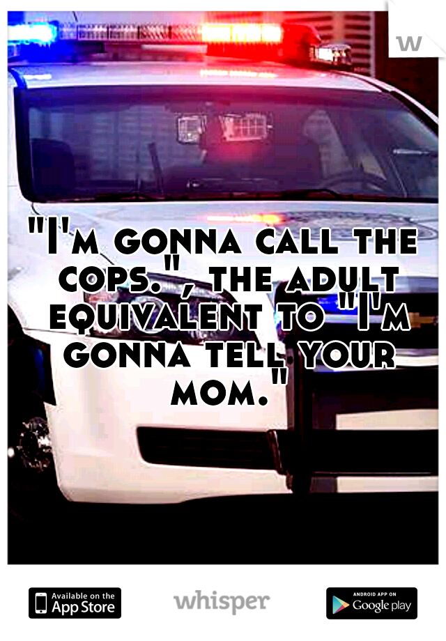 """""""I'm gonna call the cops."""", the adult equivalent to """"I'm gonna tell your mom."""""""