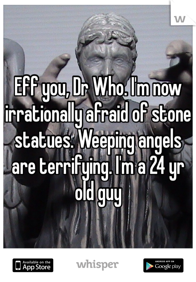 Eff you, Dr Who. I'm now irrationally afraid of stone statues. Weeping angels are terrifying. I'm a 24 yr old guy