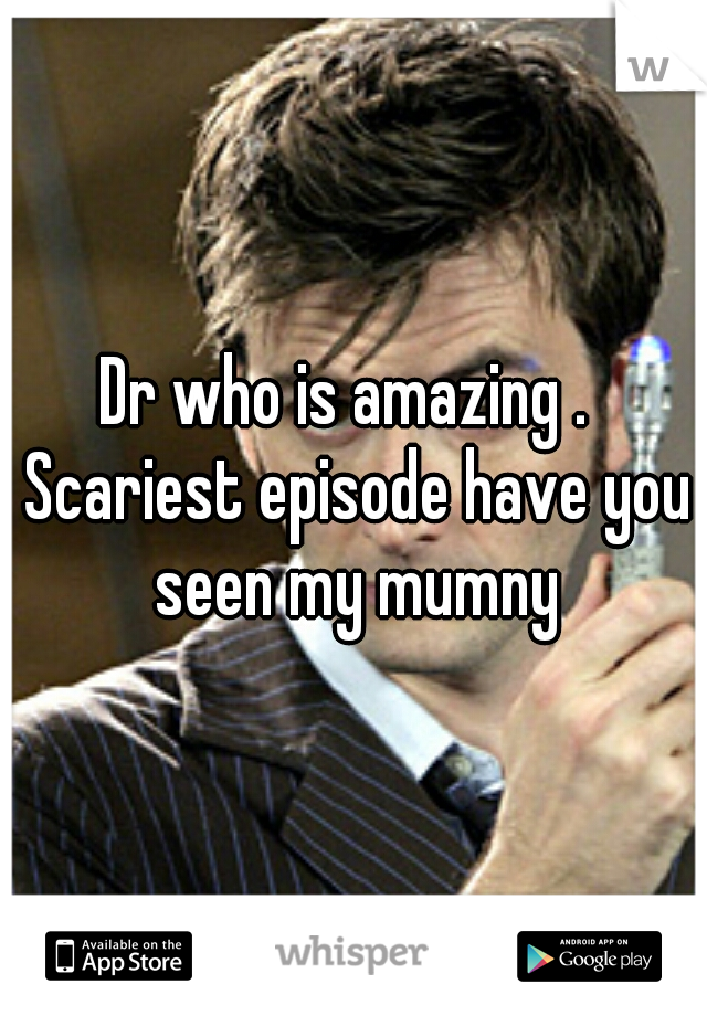 Dr who is amazing .  Scariest episode have you seen my mumny