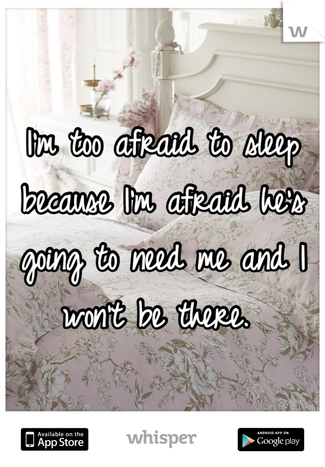 I'm too afraid to sleep because I'm afraid he's going to need me and I won't be there.