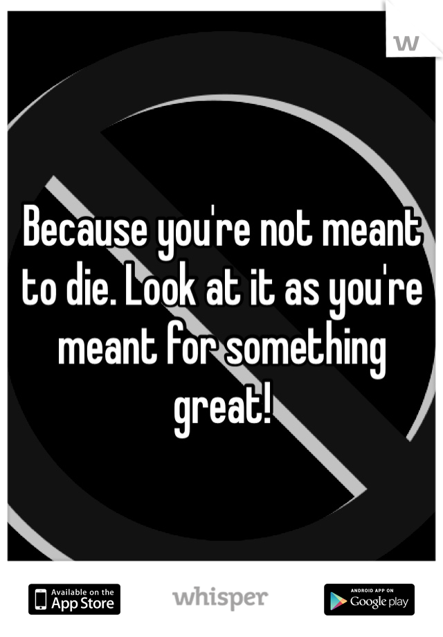 Because you're not meant to die. Look at it as you're meant for something great!