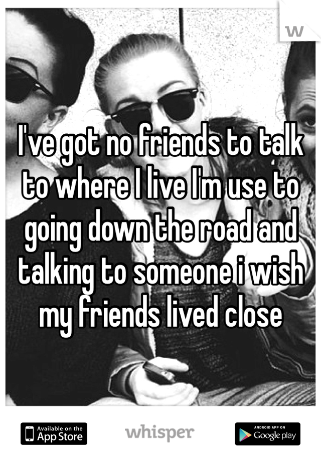 I've got no friends to talk to where I live I'm use to going down the road and talking to someone i wish my friends lived close