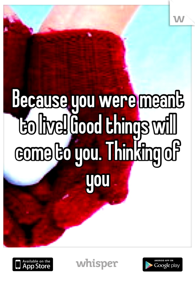 Because you were meant to live! Good things will come to you. Thinking of you