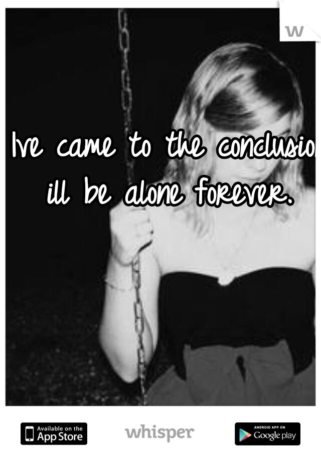 Ive came to the conclusion ill be alone forever.