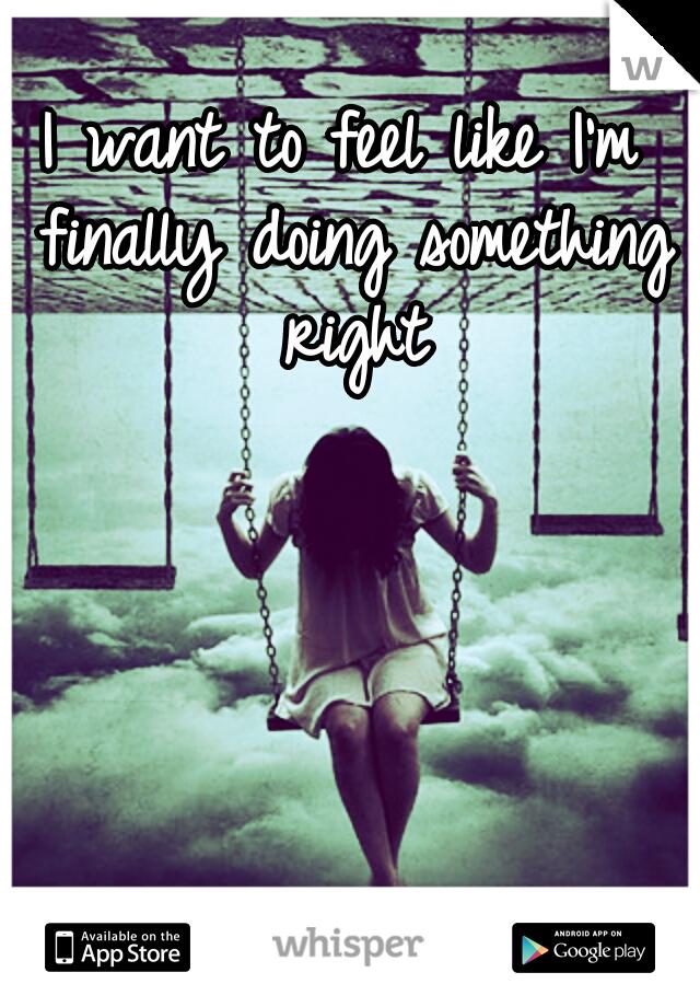 I want to feel like I'm finally doing something right
