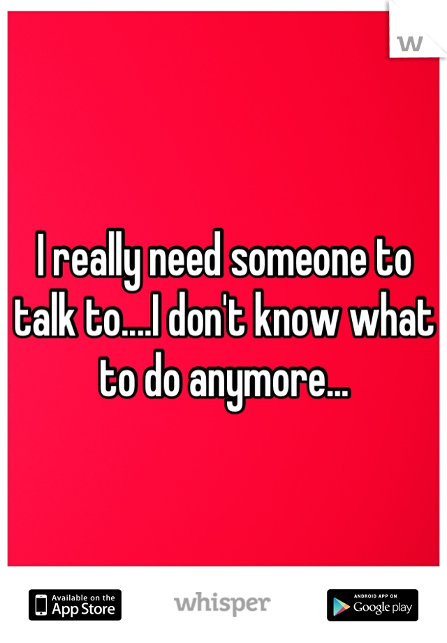 I really need someone to talk to....I don't know what to do anymore...