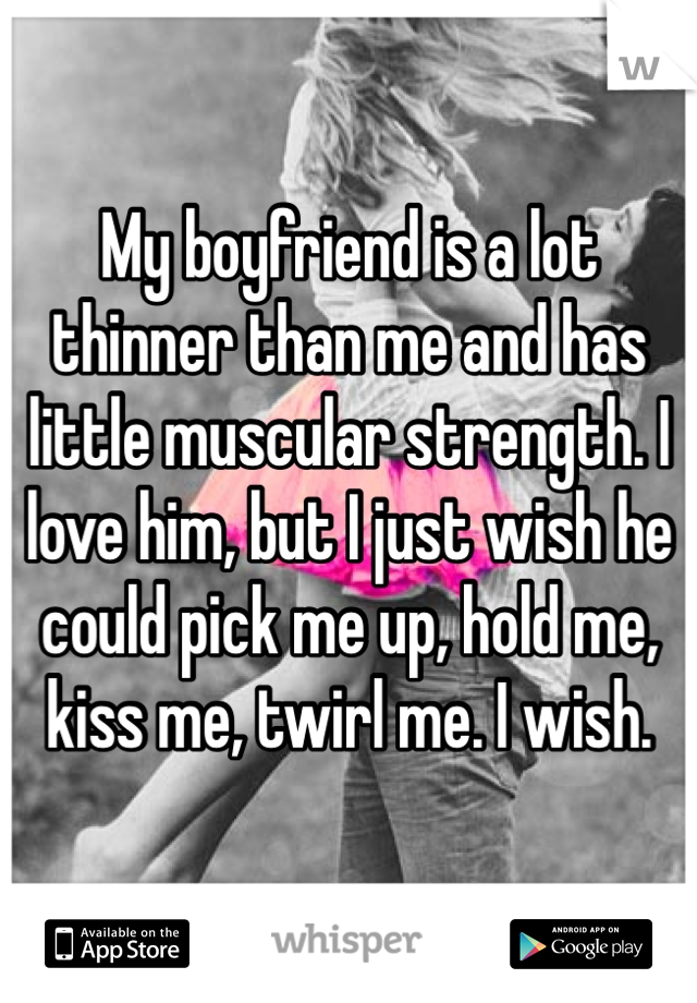 My boyfriend is a lot thinner than me and has little muscular strength. I love him, but I just wish he could pick me up, hold me, kiss me, twirl me. I wish.
