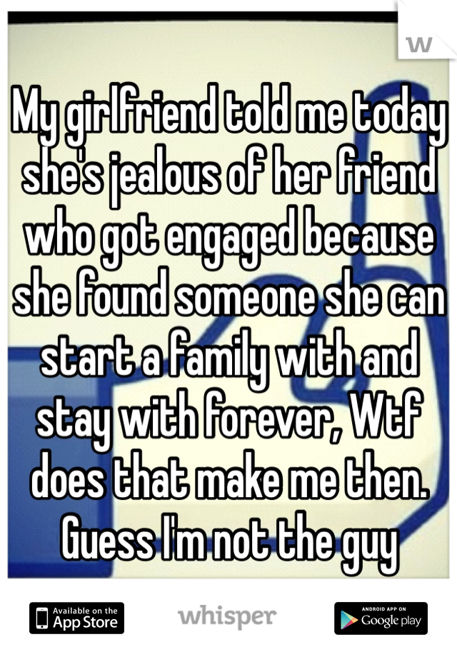 My girlfriend told me today she's jealous of her friend who got engaged because she found someone she can start a family with and stay with forever, Wtf does that make me then. Guess I'm not the guy