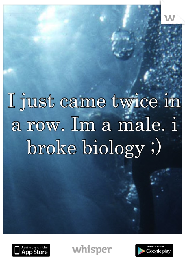 I just came twice in a row. Im a male. i broke biology ;)