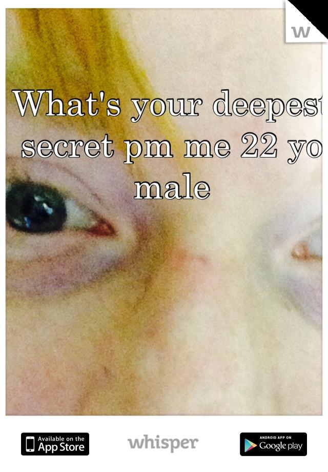 What's your deepest secret pm me 22 yo male