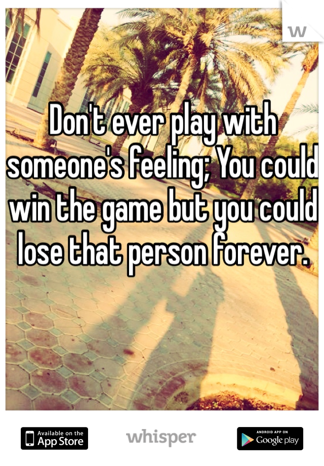 Don't ever play with someone's feeling; You could win the game but you could lose that person forever.