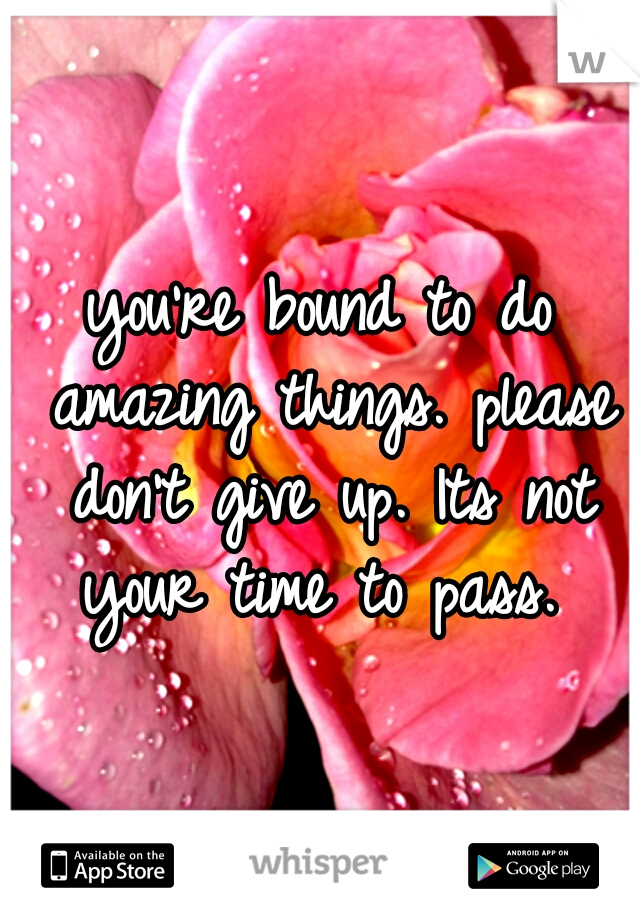 you're bound to do amazing things. please don't give up. Its not your time to pass.