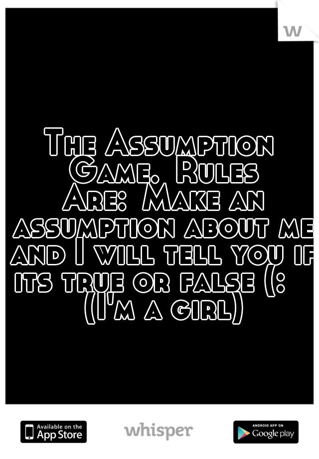The Assumption Game. Rules Are: Make an assumption about me and I will tell you if its true or false (:    (I'm a girl)