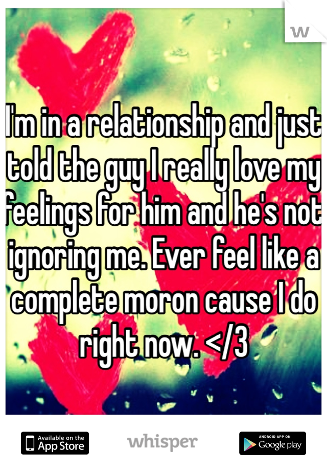 I'm in a relationship and just told the guy I really love my feelings for him and he's not ignoring me. Ever feel like a complete moron cause I do right now. </3