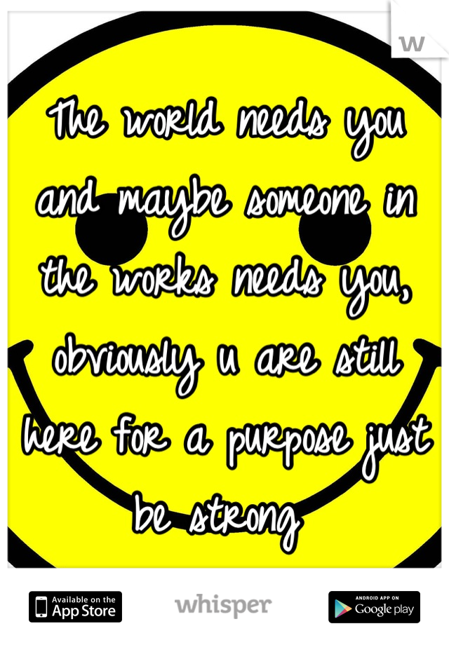 The world needs you and maybe someone in the works needs you, obviously u are still here for a purpose just be strong