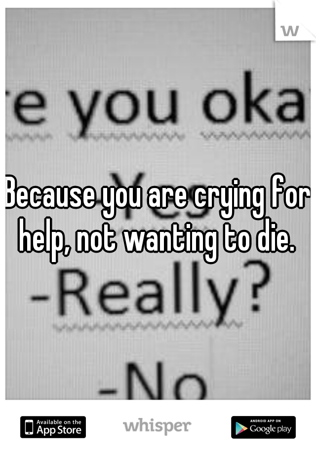 Because you are crying for help, not wanting to die.
