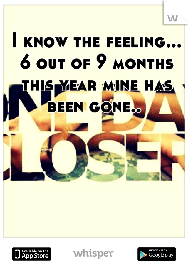 I know the feeling... 6 out of 9 months this year mine has been gone..