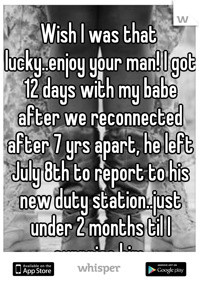 Wish I was that lucky..enjoy your man! I got 12 days with my babe after we reconnected after 7 yrs apart, he left July 8th to report to his new duty station..just under 2 months til I surprise him.