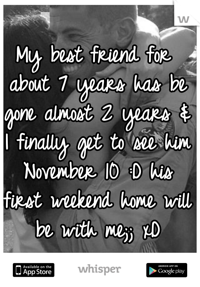 My best friend for about 7 years has be gone almost 2 years & I finally get to see him November 10 :D his first weekend home will be with me;; xD