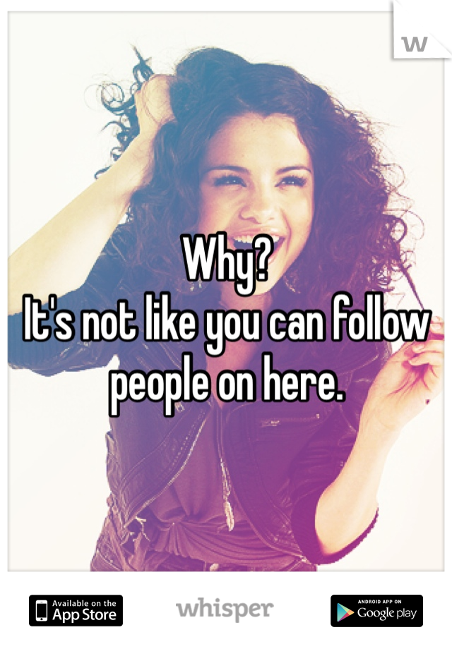 Why? It's not like you can follow people on here.