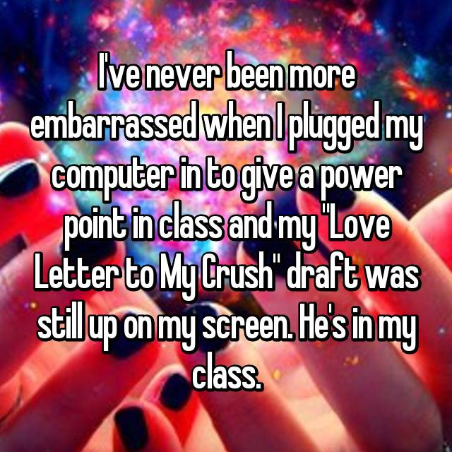 "I've never been more embarrassed when I plugged my computer in to give a power point in class and my ""Love Letter to My Crush"" draft was still up on my screen. He's in my class."