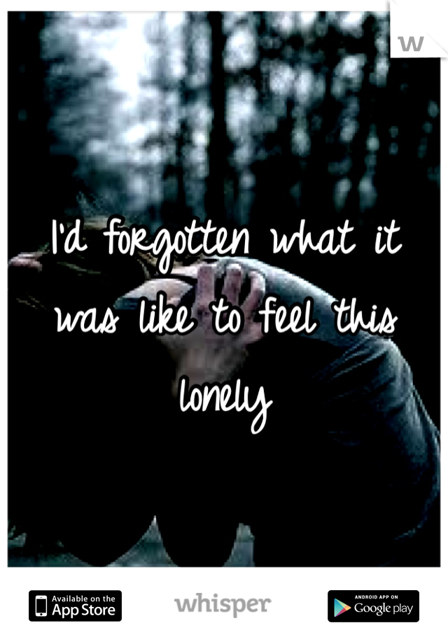 I'd forgotten what it was like to feel this lonely