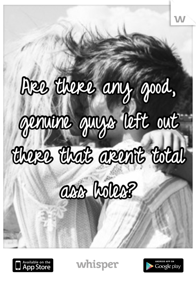 Are there any good, genuine guys left out there that aren't total ass holes?