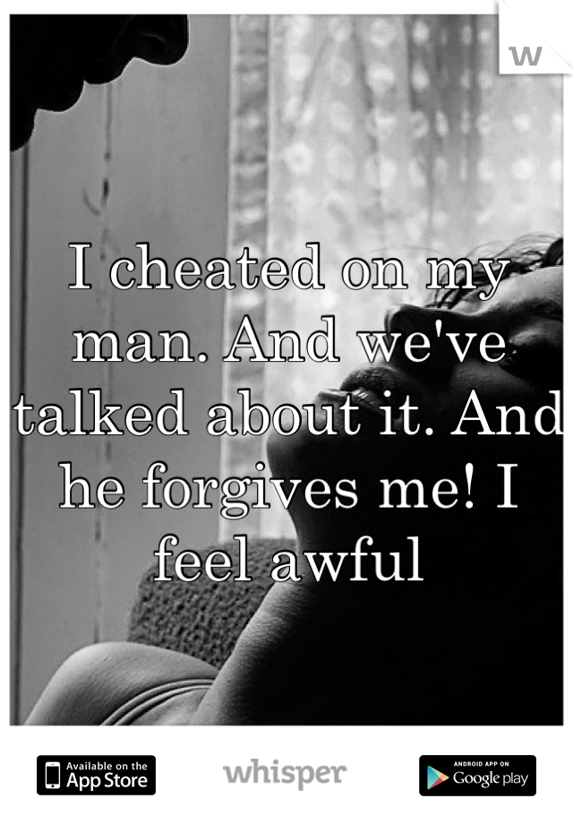 I cheated on my man. And we've talked about it. And he forgives me! I feel awful