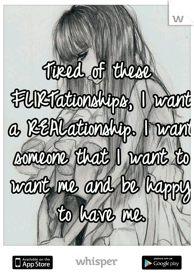 Tired of these FLIRTationships, I want a REALationship. I want someone that I want to want me and be happy to have me.