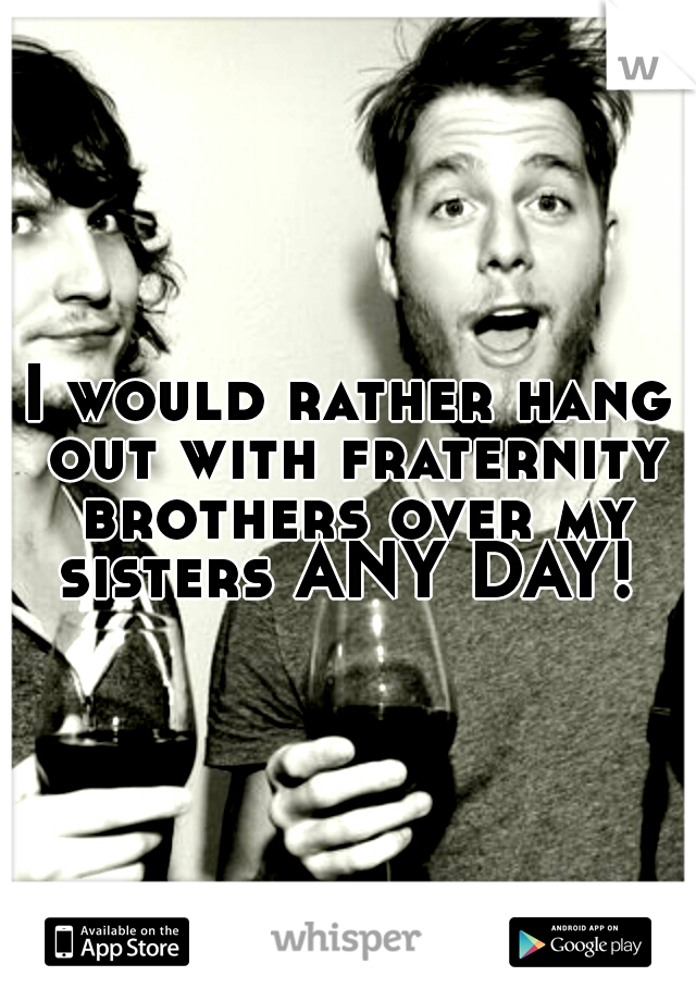 I would rather hang out with fraternity brothers over my sisters ANY DAY!