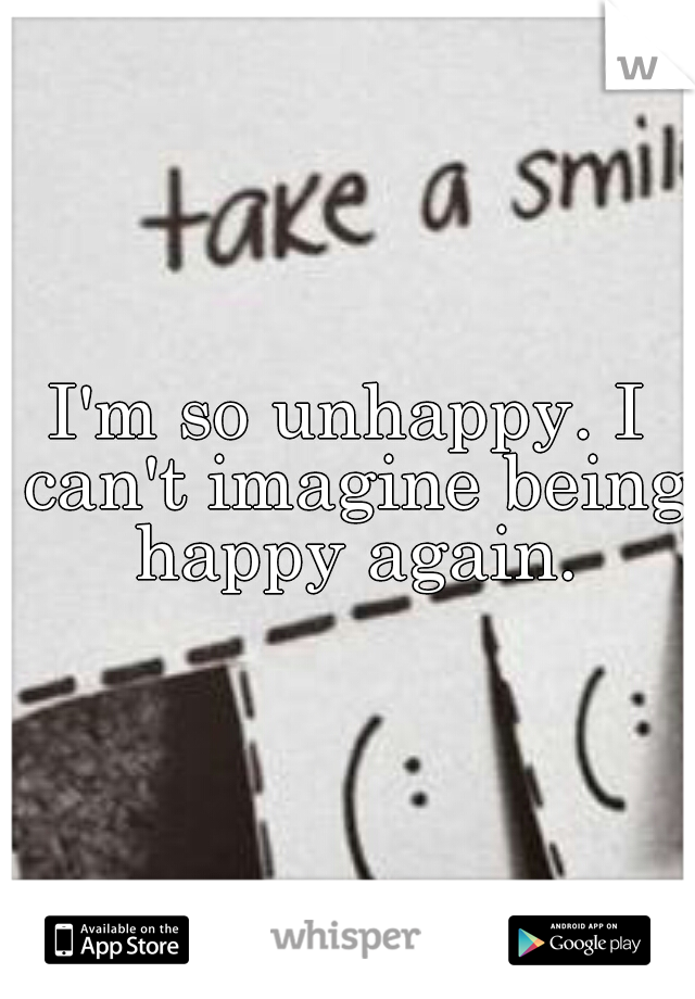 I'm so unhappy. I can't imagine being happy again.
