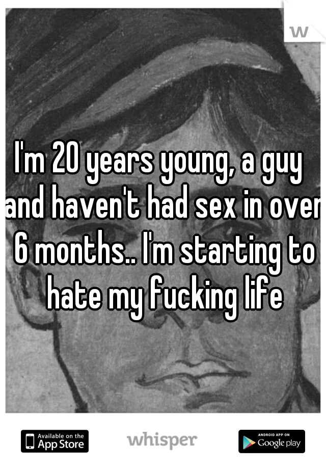 I'm 20 years young, a guy  and haven't had sex in over 6 months.. I'm starting to hate my fucking life
