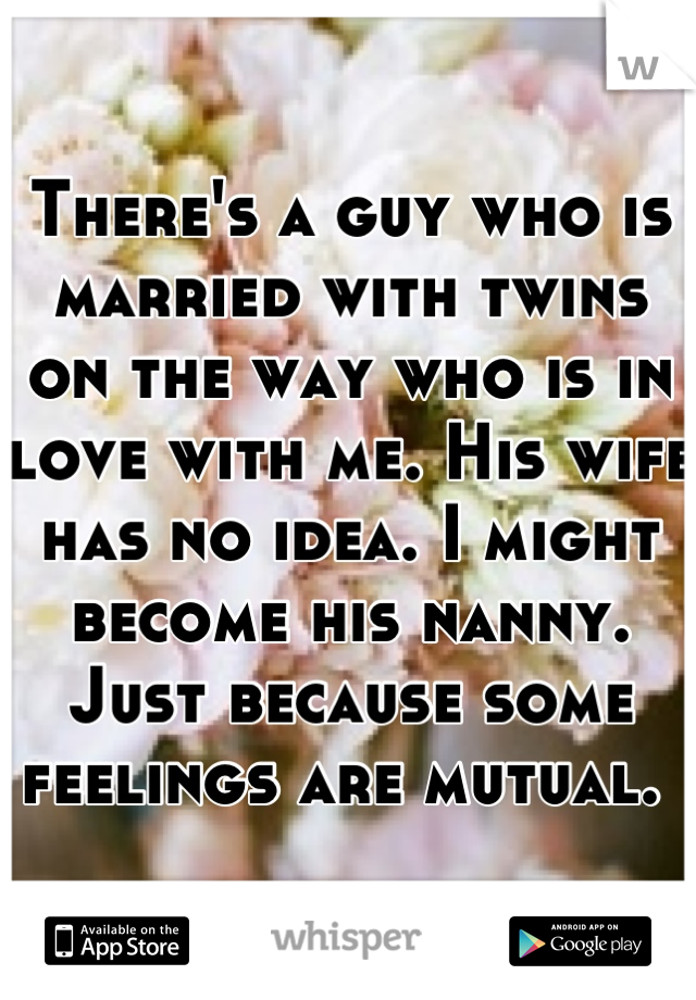 There's a guy who is married with twins on the way who is in love with me. His wife has no idea. I might become his nanny. Just because some feelings are mutual.