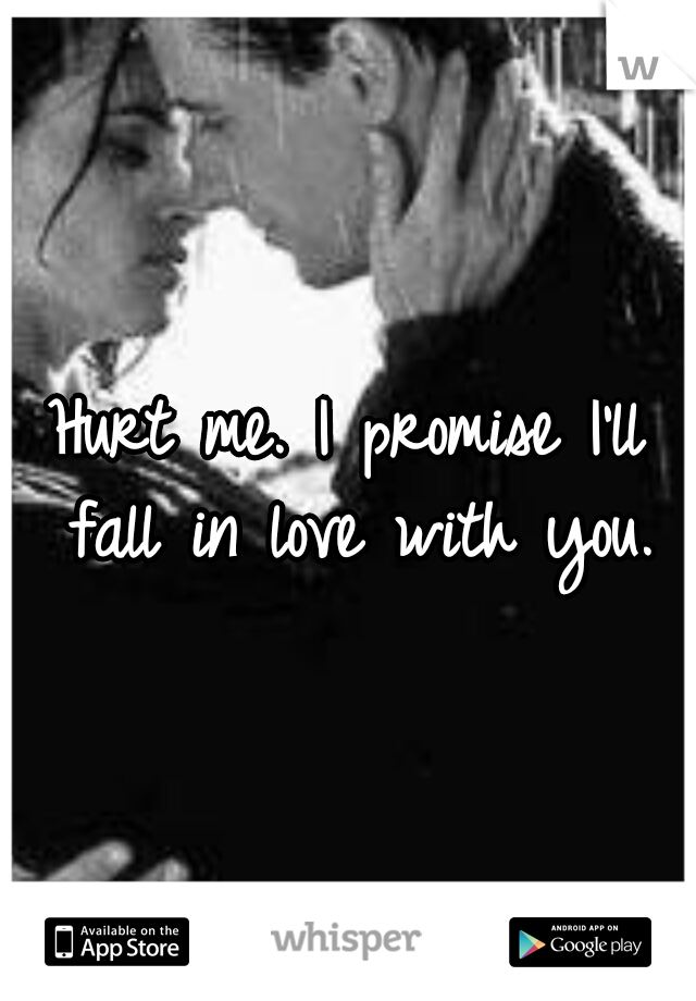 Hurt me. I promise I'll fall in love with you.