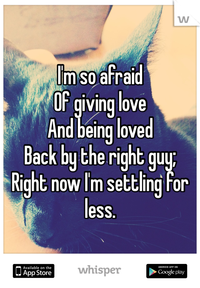 I'm so afraid  Of giving love  And being loved  Back by the right guy; Right now I'm settling for less.