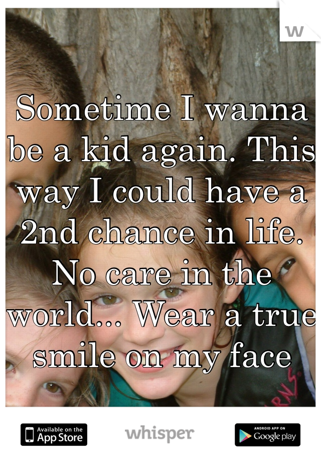 Sometime I wanna be a kid again. This way I could have a 2nd chance in life. No care in the world... Wear a true smile on my face