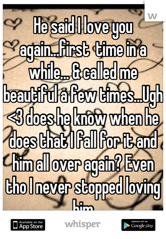 He said I love you again...first  time in a while... & called me beautiful a few times...Ugh <3 does he know when he does that I fall for it and him all over again? Even tho I never stopped loving him