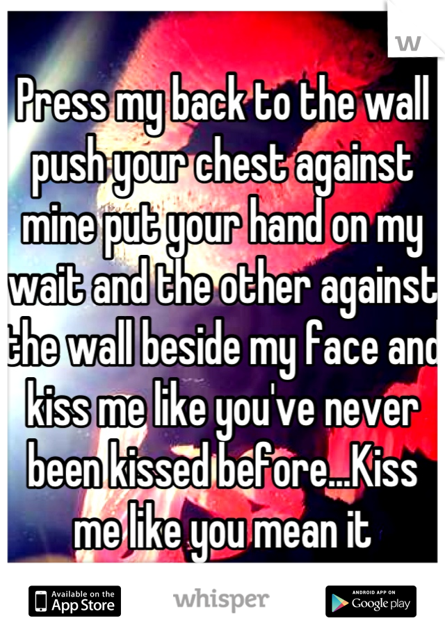 Press My Back To The Wall Push Your Chest Against Mine Put Hand On