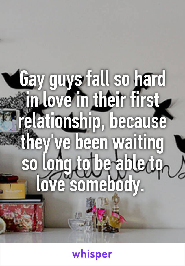 Gay guys fall so hard in love in their first relationship, because they've been waiting so long to be able to love somebody.