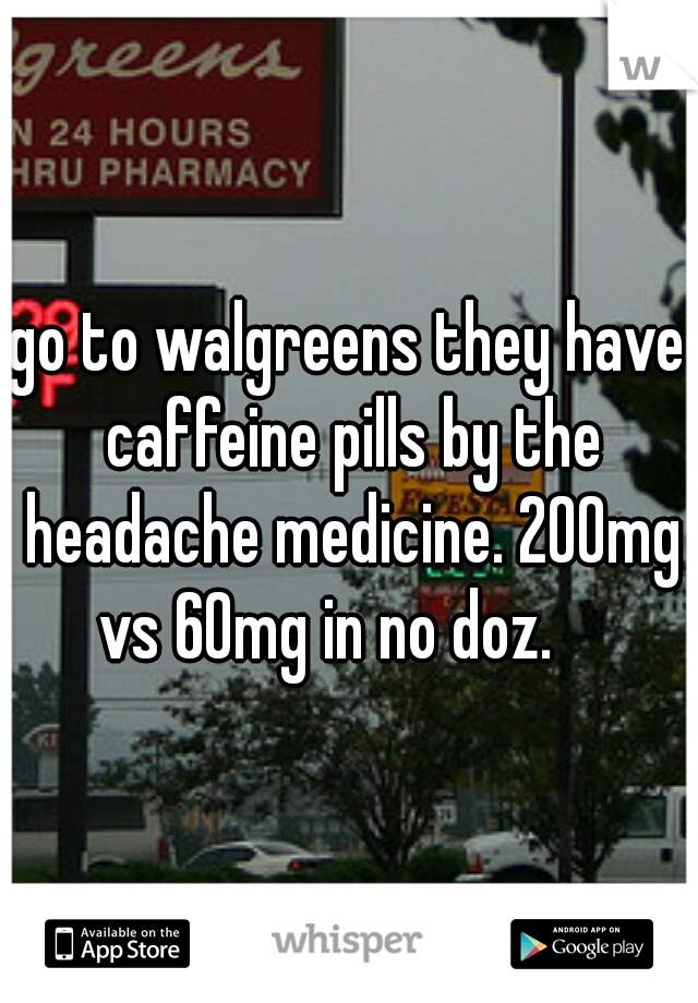 go to walgreens they have caffeine pills by the headache