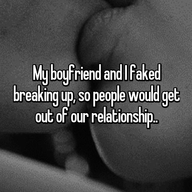 My boyfriend and I faked breaking up, so people would get out of our relationship..