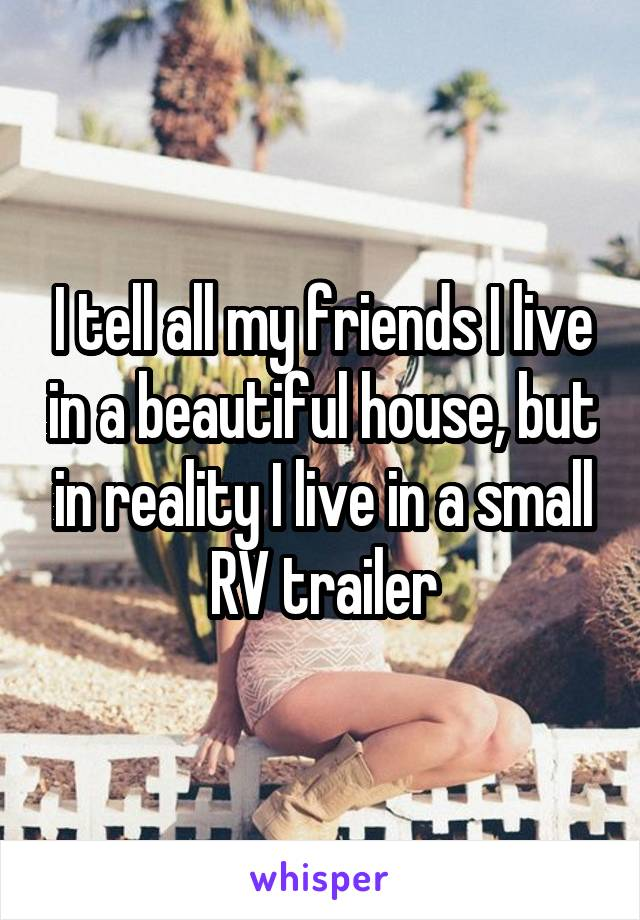 I tell all my friends I live in a beautiful house, but in reality I live in a small RV trailer