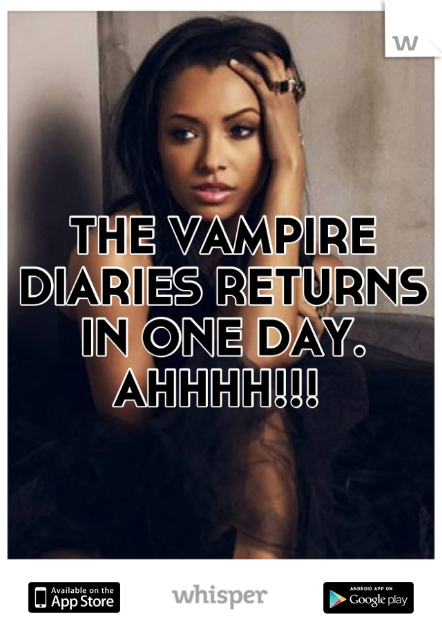 THE VAMPIRE DIARIES RETURNS IN ONE DAY. AHHHH!!!
