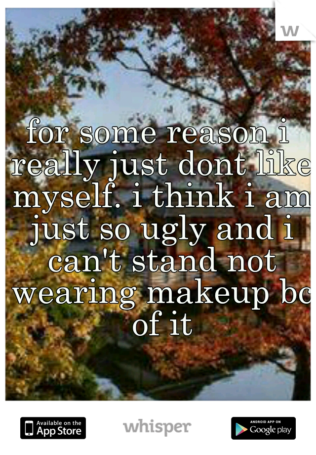 for some reason i really just dont like myself. i think i am just so ugly and i can't stand not wearing makeup bc of it