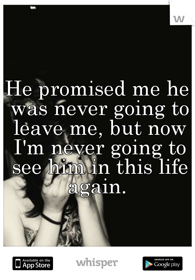 He promised me he was never going to leave me, but now I'm never going to see him in this life again.