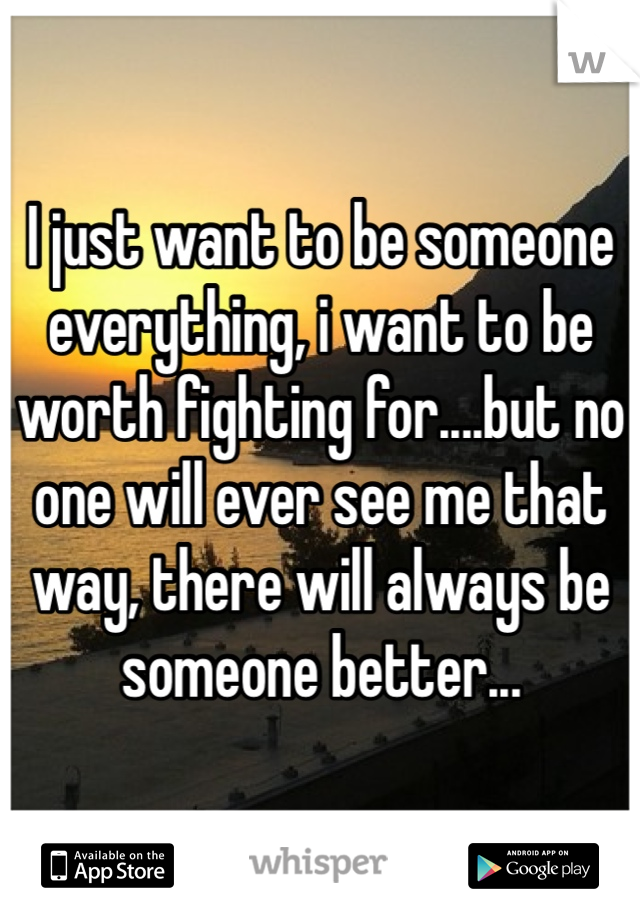 I just want to be someone everything, i want to be worth fighting for....but no one will ever see me that way, there will always be someone better...