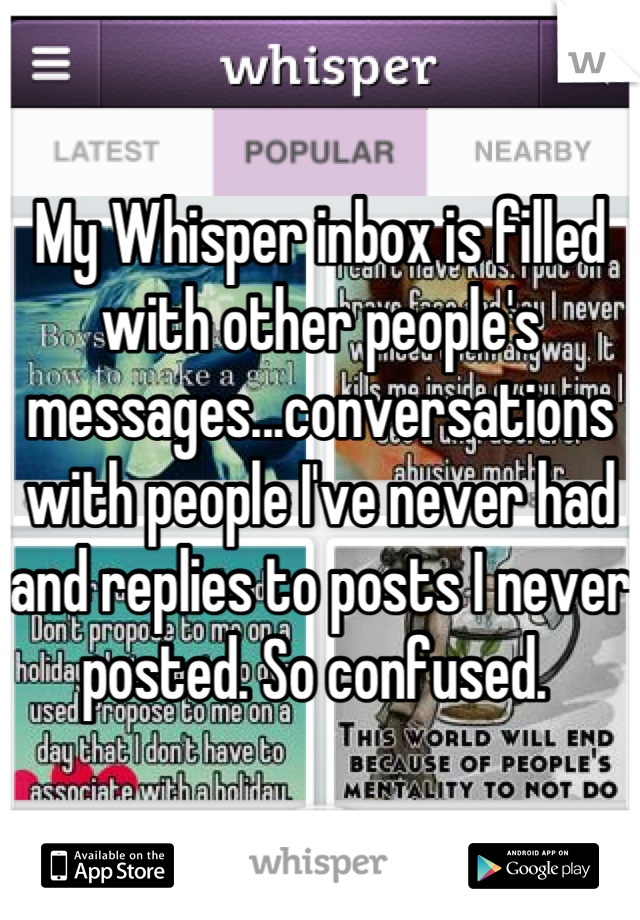 My Whisper inbox is filled with other people's messages...conversations with people I've never had and replies to posts I never posted. So confused.
