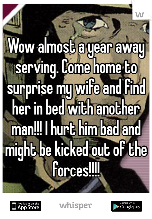 Wow almost a year away serving. Come home to surprise my wife and find her in bed with another man!!! I hurt him bad and might be kicked out of the forces!!!!