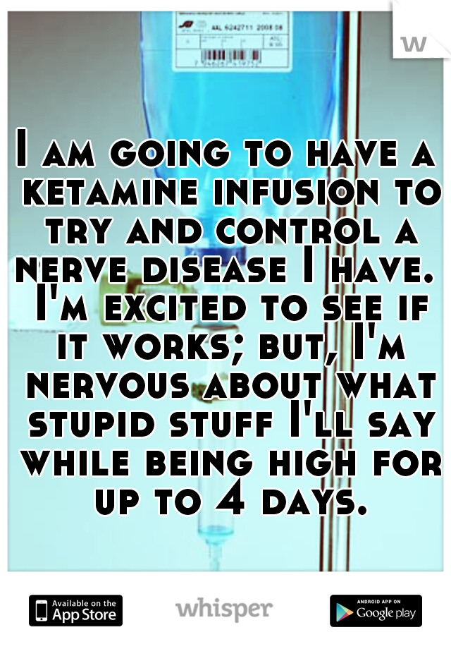 I am going to have a ketamine infusion to try and control a nerve disease I have.  I'm excited to see if it works; but, I'm nervous about what stupid stuff I'll say while being high for up to 4 days.
