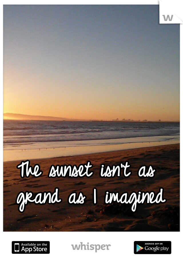 The sunset isn't as grand as I imagined